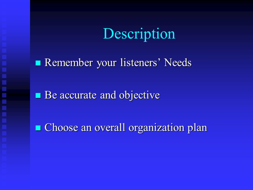 Description Remember your listeners' Needs Remember your listeners' Needs Be accurate and objective Be accurate and objective Choose an overall organization plan Choose an overall organization plan