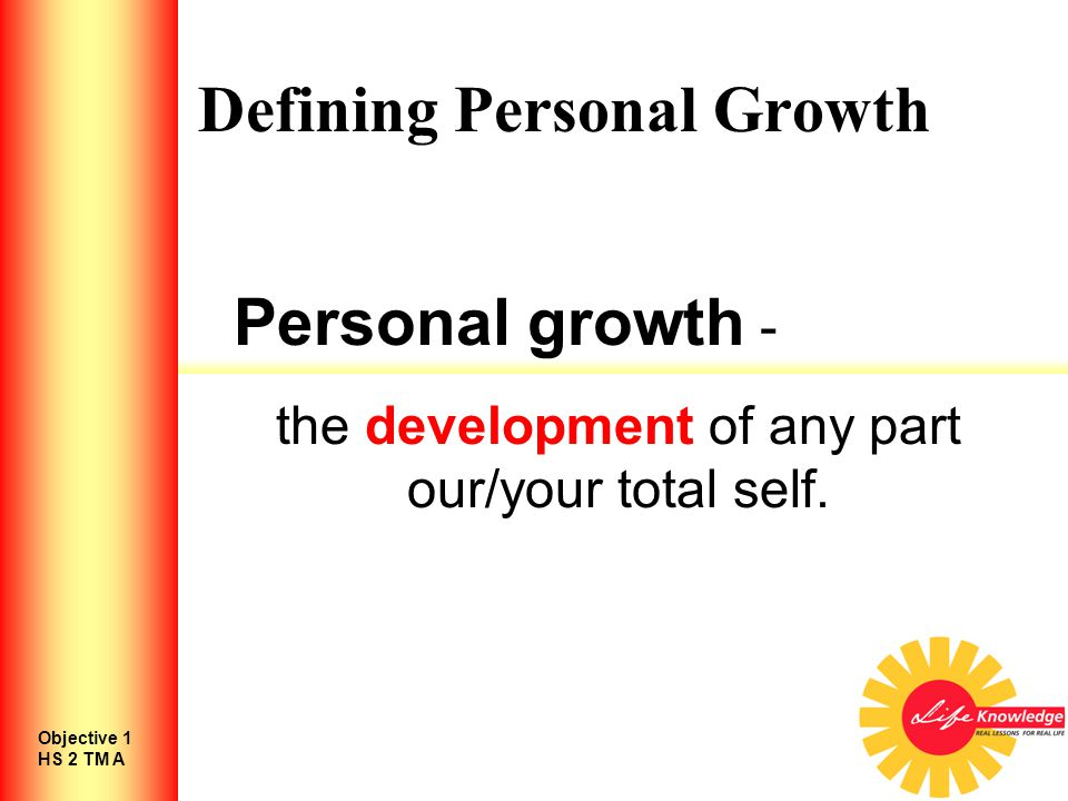 Defining Personal Growth Personal growth - the development of any part our/your total self.