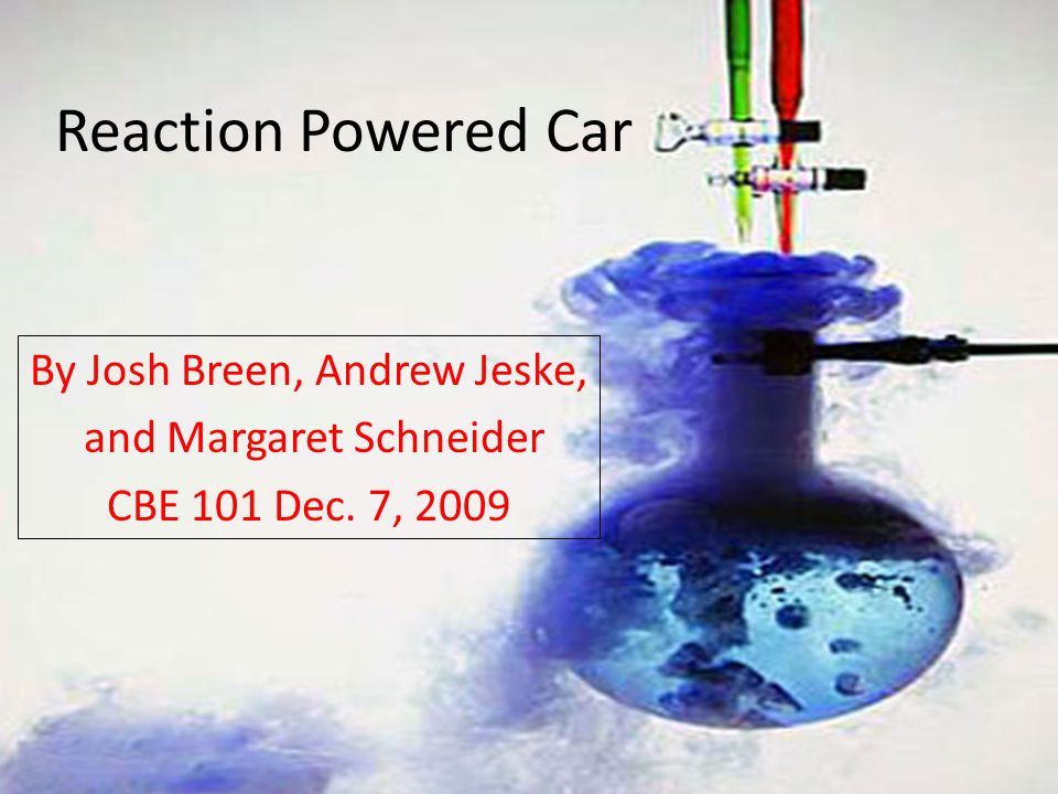 Reaction Powered Car By Josh Breen, Andrew Jeske, and Margaret Schneider CBE 101 Dec. 7, 2009