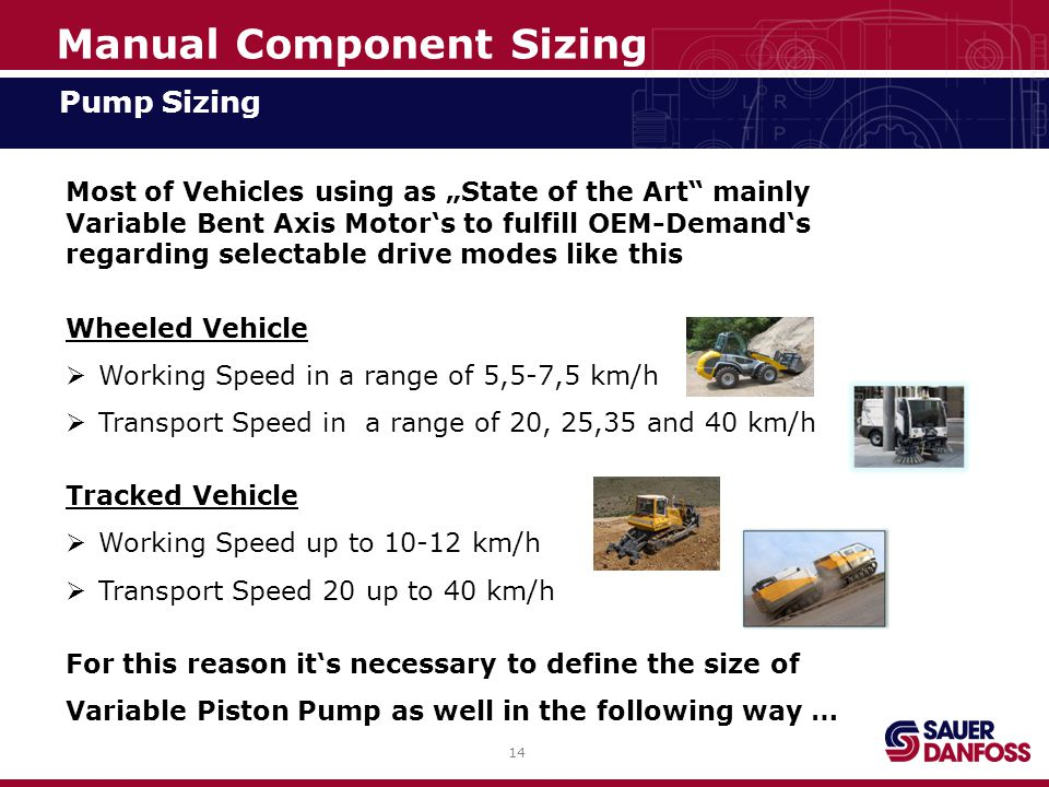 """14 Manual Component Sizing Pump Sizing Most of Vehicles using as """"State of the Art mainly Variable Bent Axis Motor's to fulfill OEM-Demand's regarding selectable drive modes like this Wheeled Vehicle  Working Speed in a range of 5,5-7,5 km/h  Transport Speed in a range of 20, 25,35 and 40 km/h Tracked Vehicle  Working Speed up to 10-12 km/h  Transport Speed 20 up to 40 km/h For this reason it's necessary to define the size of Variable Piston Pump as well in the following way …"""