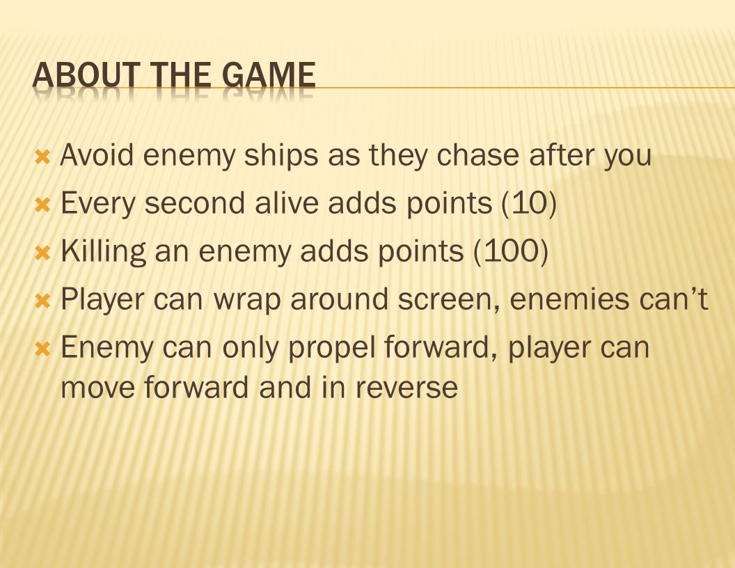  Avoid enemy ships as they chase after you  Every second alive adds points (10)  Killing an enemy adds points (100)  Player can wrap around screen, enemies can't  Enemy can only propel forward, player can move forward and in reverse