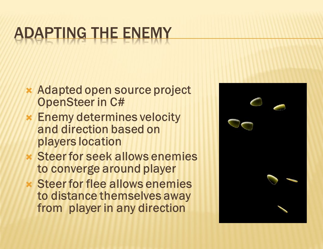  Adapted open source project OpenSteer in C#  Enemy determines velocity and direction based on players location  Steer for seek allows enemies to converge around player  Steer for flee allows enemies to distance themselves away from player in any direction