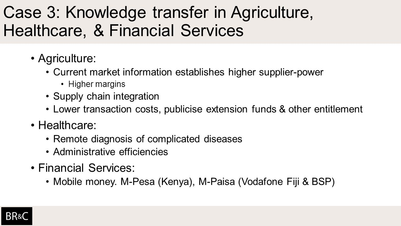 Case 3: Knowledge transfer in Agriculture, Healthcare, & Financial Services Agriculture: Current market information establishes higher supplier-power Higher margins Supply chain integration Lower transaction costs, publicise extension funds & other entitlement Healthcare: Remote diagnosis of complicated diseases Administrative efficiencies Financial Services: Mobile money.
