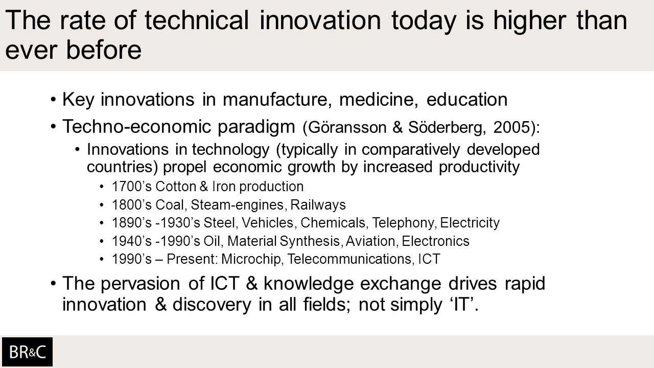 The rate of technical innovation today is higher than ever before Key innovations in manufacture, medicine, education Techno-economic paradigm (Göransson & Söderberg, 2005): Innovations in technology (typically in comparatively developed countries) propel economic growth by increased productivity 1700's Cotton & Iron production 1800's Coal, Steam-engines, Railways 1890's -1930's Steel, Vehicles, Chemicals, Telephony, Electricity 1940's -1990's Oil, Material Synthesis, Aviation, Electronics 1990's – Present: Microchip, Telecommunications, ICT The pervasion of ICT & knowledge exchange drives rapid innovation & discovery in all fields; not simply 'IT'.