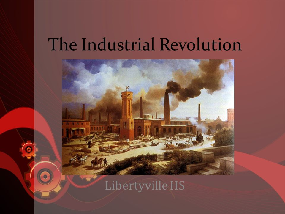 The Industrial Revolution Libertyville HS