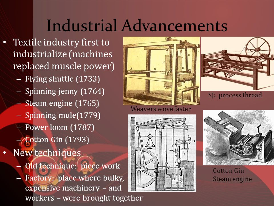Industrial Advancements Textile industry first to industrialize (machines replaced muscle power) – Flying shuttle (1733) – Spinning jenny (1764) – Steam engine (1765) – Spinning mule(1779) – Power loom (1787) – Cotton Gin (1793) New techniques – Old technique: piece work – Factory: place where bulky, expensive machinery – and workers – were brought together Weavers wove faster SJ: process thread Cotton Gin Steam engine