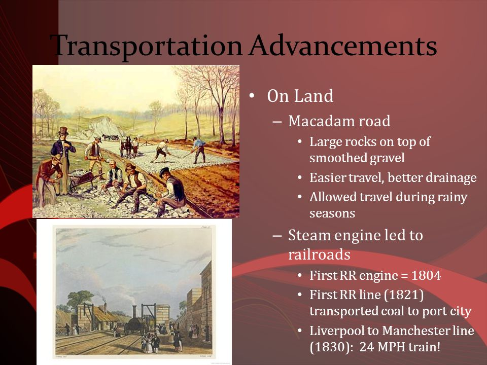 Transportation Advancements On Land – Macadam road Large rocks on top of smoothed gravel Easier travel, better drainage Allowed travel during rainy seasons – Steam engine led to railroads First RR engine = 1804 First RR line (1821) transported coal to port city Liverpool to Manchester line (1830): 24 MPH train!