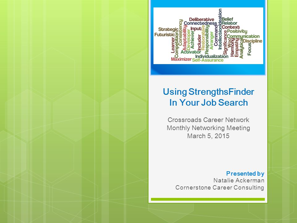 Using StrengthsFinder In Your Job Search Crossroads Career Network Monthly Networking Meeting March 5, 2015 Presented by Natalie Ackerman Cornerstone Career Consulting