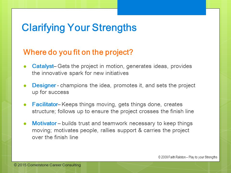 © 2015 Cornerstone Career Consulting Clarifying Your Strengths Where do you fit on the project.