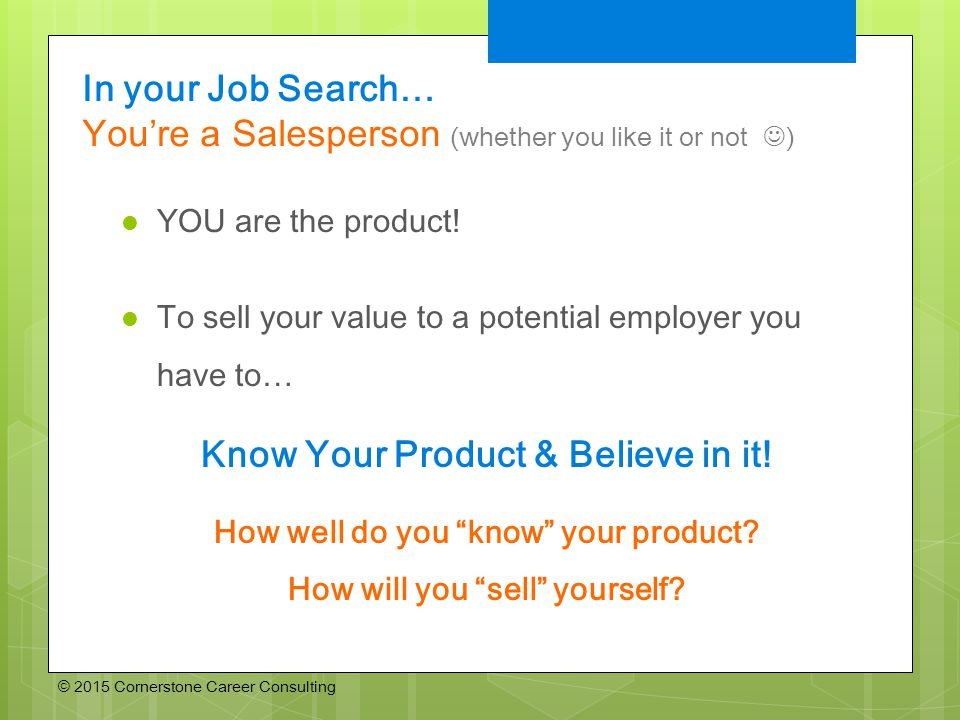 © 2015 Cornerstone Career Consulting In your Job Search… You're a Salesperson (whether you like it or not ) YOU are the product.