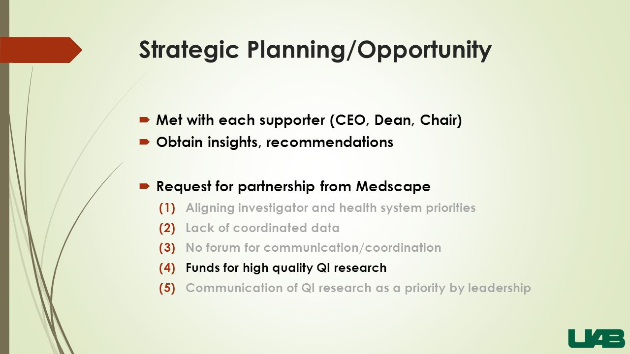 Strategic Planning/Opportunity  Met with each supporter (CEO, Dean, Chair)  Obtain insights, recommendations  Request for partnership from Medscape (1)Aligning investigator and health system priorities (2)Lack of coordinated data (3)No forum for communication/coordination (4)Funds for high quality QI research (5)Communication of QI research as a priority by leadership