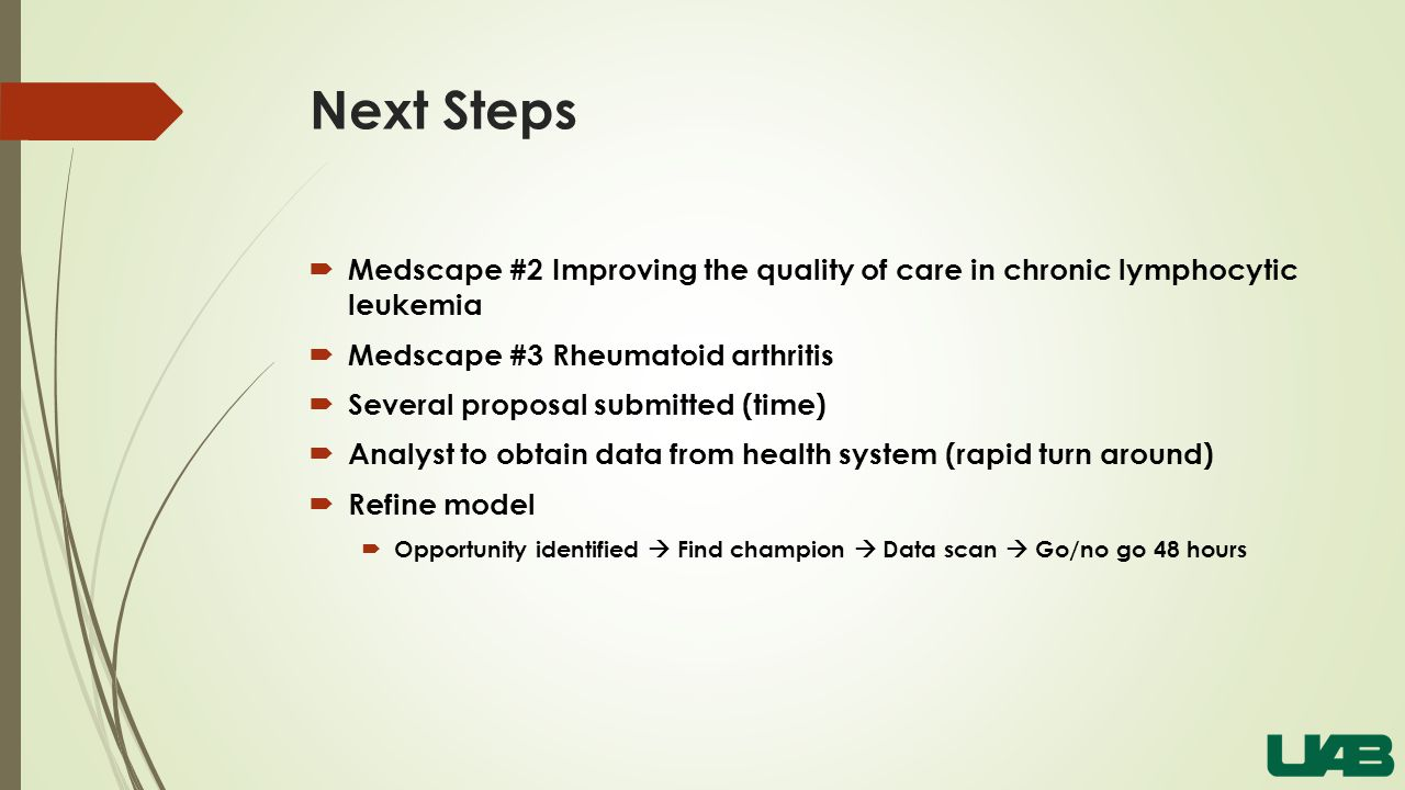 Next Steps  Medscape #2 Improving the quality of care in chronic lymphocytic leukemia  Medscape #3 Rheumatoid arthritis  Several proposal submitted (time)  Analyst to obtain data from health system (rapid turn around)  Refine model  Opportunity identified  Find champion  Data scan  Go/no go 48 hours