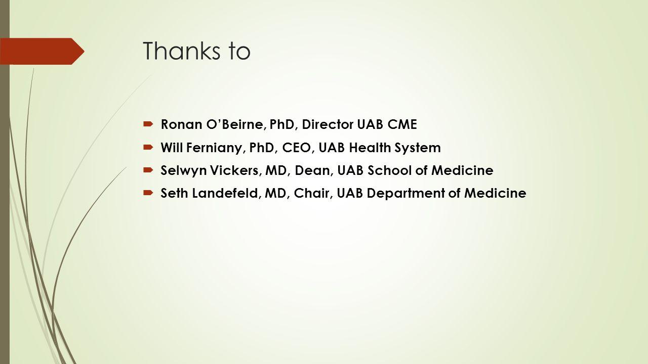 Thanks to  Ronan O'Beirne, PhD, Director UAB CME  Will Ferniany, PhD, CEO, UAB Health System  Selwyn Vickers, MD, Dean, UAB School of Medicine  Seth Landefeld, MD, Chair, UAB Department of Medicine