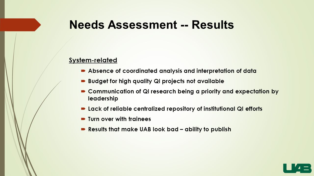 Needs Assessment -- Results System-related  Absence of coordinated analysis and interpretation of data  Budget for high quality QI projects not available  Communication of QI research being a priority and expectation by leadership  Lack of reliable centralized repository of institutional QI efforts  Turn over with trainees  Results that make UAB look bad – ability to publish