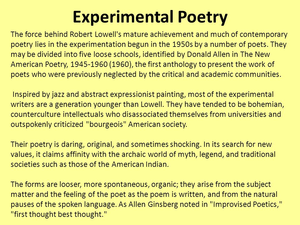 Experimental Poetry The force behind Robert Lowell s mature achievement and much of contemporary poetry lies in the experimentation begun in the 1950s by a number of poets.