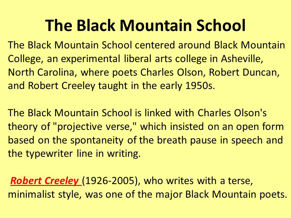 The Black Mountain School The Black Mountain School centered around Black Mountain College, an experimental liberal arts college in Asheville, North Carolina, where poets Charles Olson, Robert Duncan, and Robert Creeley taught in the early 1950s.
