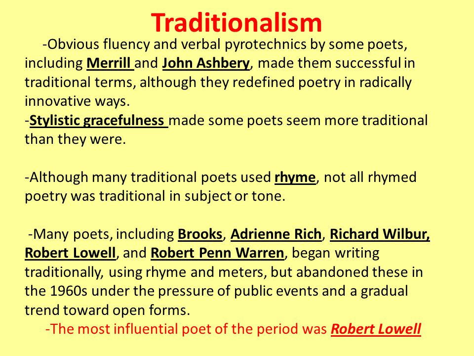 Traditionalism -Obvious fluency and verbal pyrotechnics by some poets, including Merrill and John Ashbery, made them successful in traditional terms, although they redefined poetry in radically innovative ways.