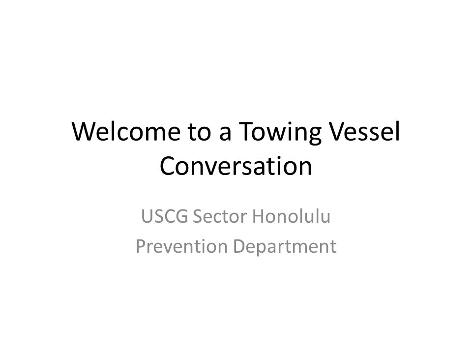 Welcome to a Towing Vessel Conversation USCG Sector Honolulu Prevention Department
