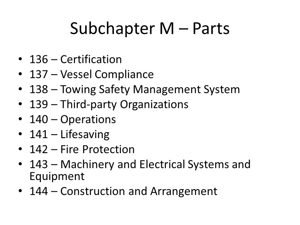 Subchapter M – Parts 136 – Certification 137 – Vessel Compliance 138 – Towing Safety Management System 139 – Third-party Organizations 140 – Operation