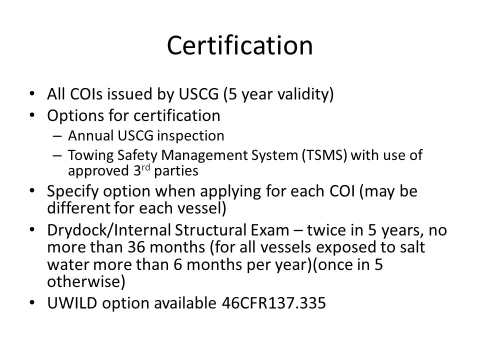 Certification All COIs issued by USCG (5 year validity) Options for certification – Annual USCG inspection – Towing Safety Management System (TSMS) wi