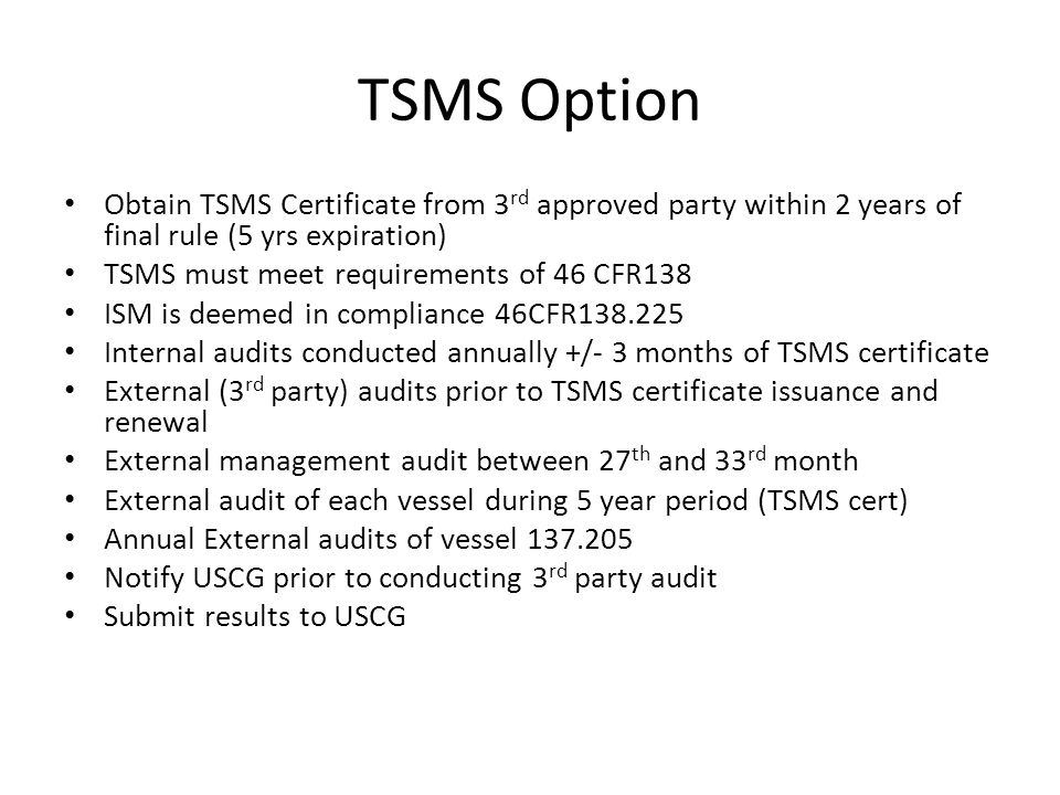 TSMS Option Obtain TSMS Certificate from 3 rd approved party within 2 years of final rule (5 yrs expiration) TSMS must meet requirements of 46 CFR138