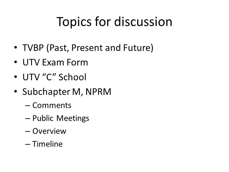 "Topics for discussion TVBP (Past, Present and Future) UTV Exam Form UTV ""C"" School Subchapter M, NPRM – Comments – Public Meetings – Overview – Timeli"