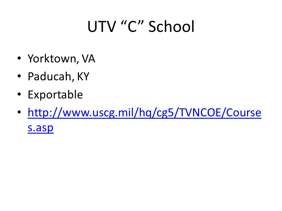 UTV C School Yorktown, VA Paducah, KY Exportable http://www.uscg.mil/hq/cg5/TVNCOE/Course s.asp http://www.uscg.mil/hq/cg5/TVNCOE/Course s.asp