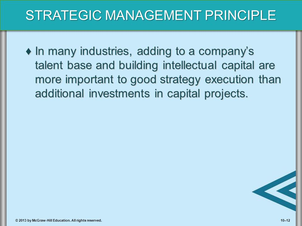10–12© 2013 by McGraw-Hill Education. All rights reserved. STRATEGIC MANAGEMENT PRINCIPLE ♦In many industries, adding to a company's talent base and b