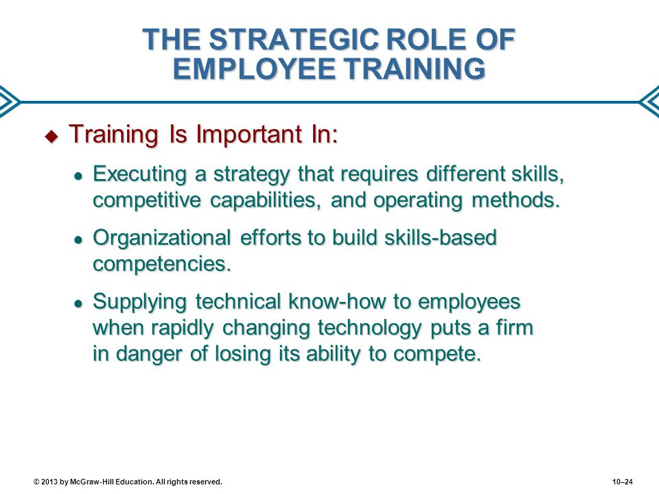 10–24© 2013 by McGraw-Hill Education. All rights reserved. THE STRATEGIC ROLE OF EMPLOYEE TRAINING  Training Is Important In: ● Executing a strategy