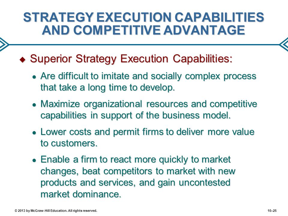 10–25© 2013 by McGraw-Hill Education. All rights reserved. STRATEGY EXECUTION CAPABILITIES AND COMPETITIVE ADVANTAGE  Superior Strategy Execution Cap