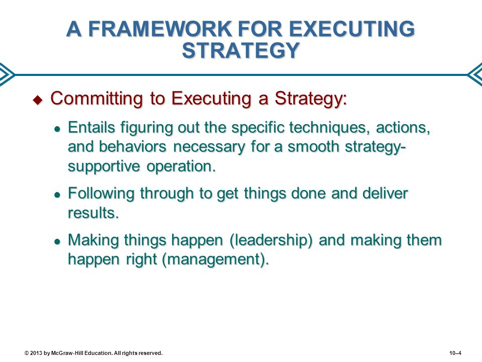 10–4© 2013 by McGraw-Hill Education. All rights reserved. A FRAMEWORK FOR EXECUTING STRATEGY  Committing to Executing a Strategy: ● Entails figuring
