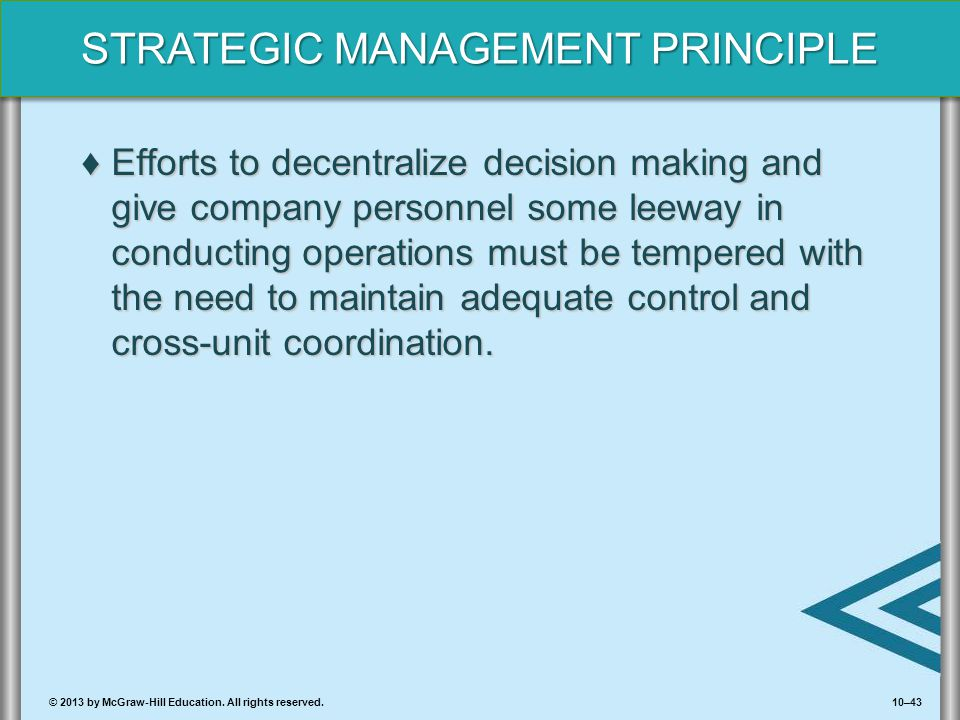 10–43© 2013 by McGraw-Hill Education. All rights reserved. STRATEGIC MANAGEMENT PRINCIPLE ♦Efforts to decentralize decision making and give company pe