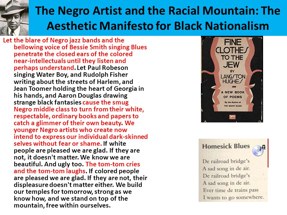 The Negro Artist and the Racial Mountain: The Aesthetic Manifesto for Black Nationalism Let the blare of Negro jazz bands and the bellowing voice of Bessie Smith singing Blues penetrate the closed ears of the colored near-intellectuals until they listen and perhaps understand.
