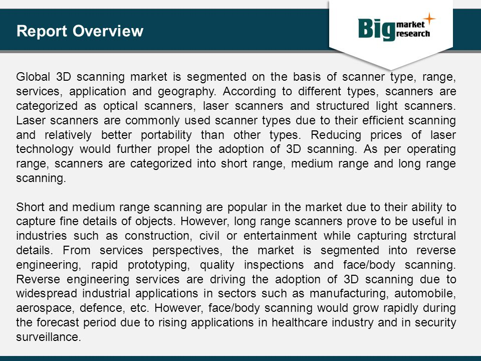 Report Overview Global 3D scanning market is segmented on the basis of scanner type, range, services, application and geography. According to differen