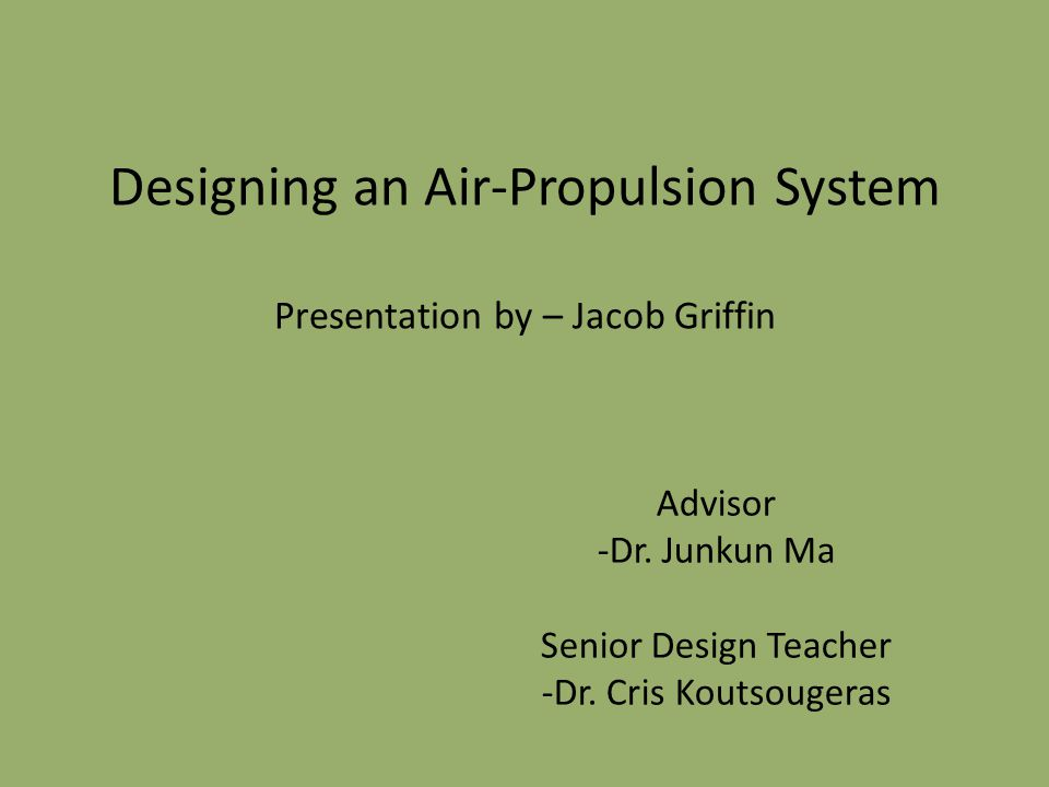 Designing an Air-Propulsion System Presentation by – Jacob Griffin Advisor -Dr.