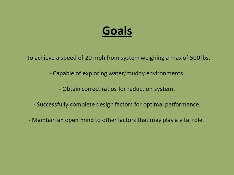 Goals - To achieve a speed of 20 mph from system weighing a max of 500 lbs.