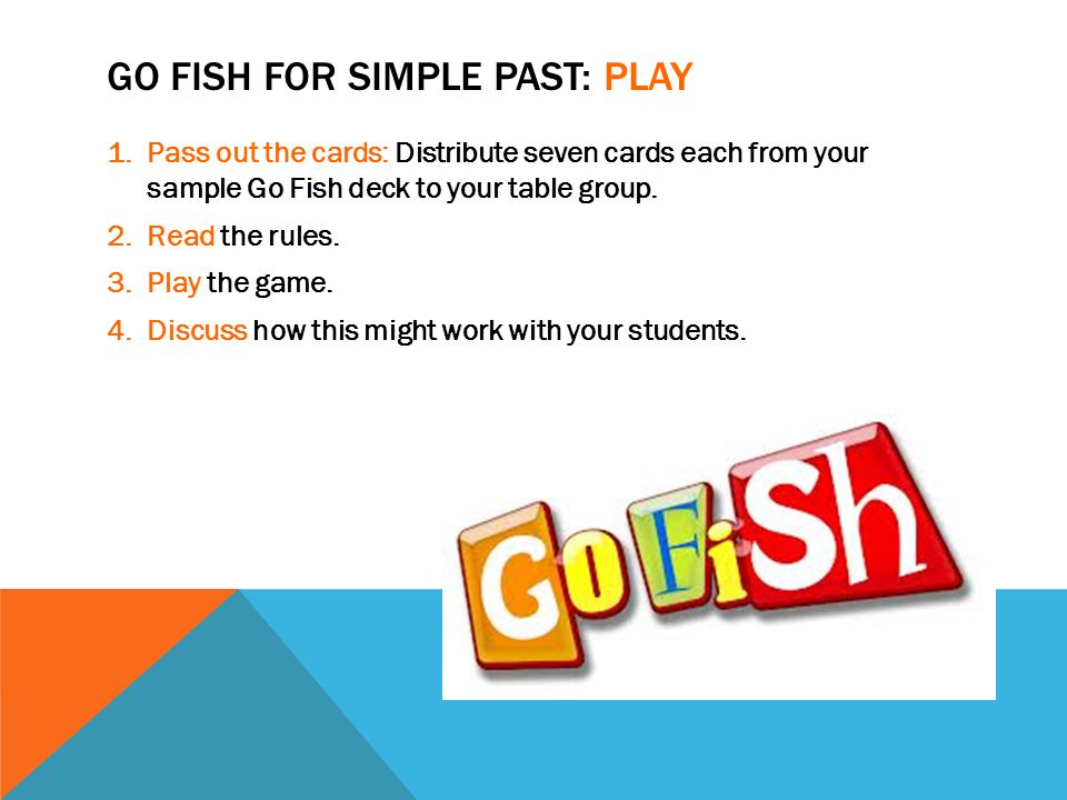 GO FISH FOR SIMPLE PAST: PLAY 1.Pass out the cards: Distribute seven cards each from your sample Go Fish deck to your table group.
