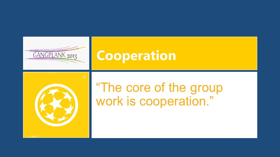 Cooperation The core of the group work is cooperation.