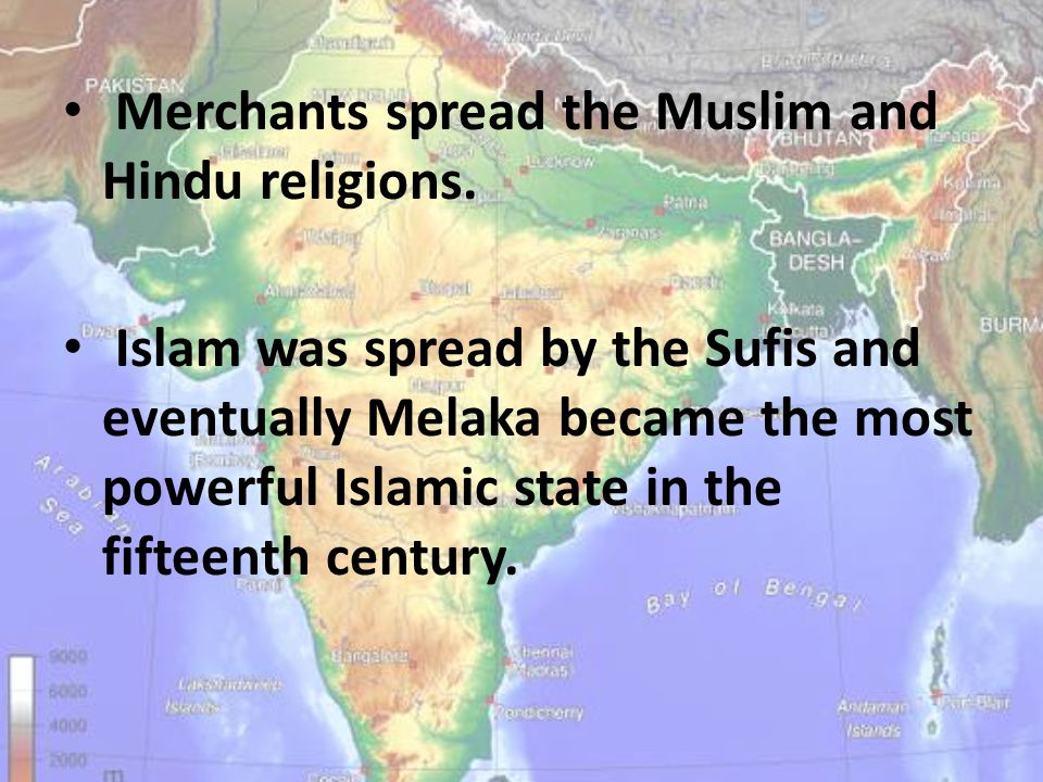Merchants spread the Muslim and Hindu religions. Islam was spread by the Sufis and eventually Melaka became the most powerful Islamic state in the fif