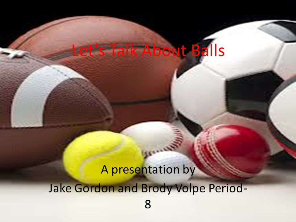 A presentation by Jake Gordon and Brody Volpe Period- 8 Let's Talk About Balls