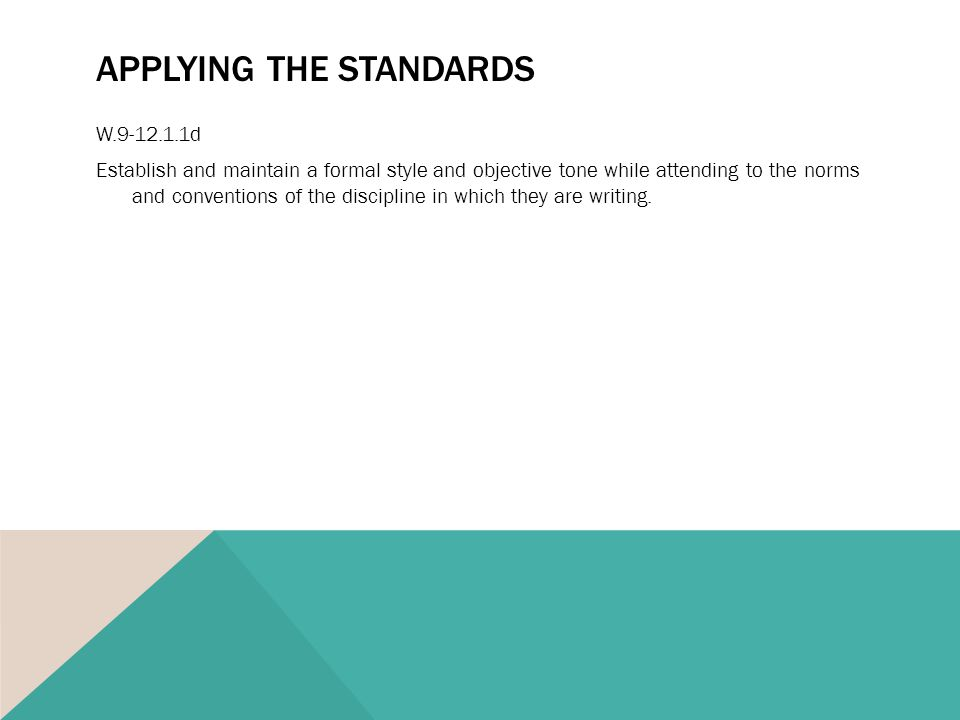 APPLYING THE STANDARDS W.9-12.1.1d Establish and maintain a formal style and objective tone while attending to the norms and conventions of the discipline in which they are writing.