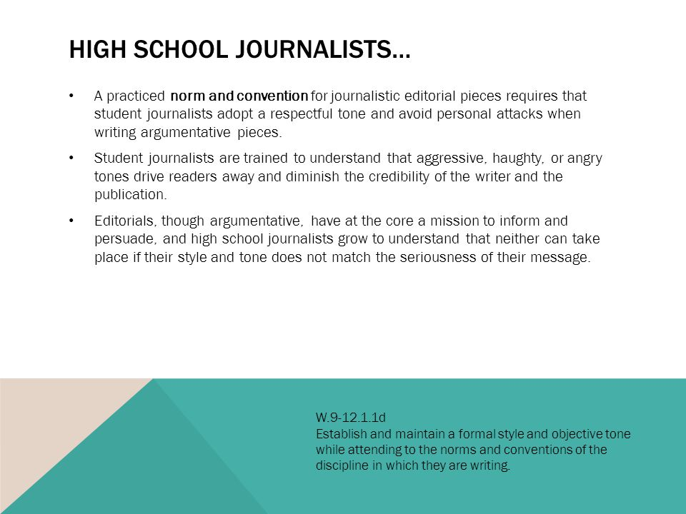 HIGH SCHOOL JOURNALISTS… A practiced norm and convention for journalistic editorial pieces requires that student journalists adopt a respectful tone and avoid personal attacks when writing argumentative pieces.