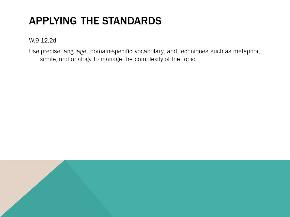 APPLYING THE STANDARDS W.9-12.2d Use precise language, domain-specific vocabulary, and techniques such as metaphor, simile, and analogy to manage the complexity of the topic.