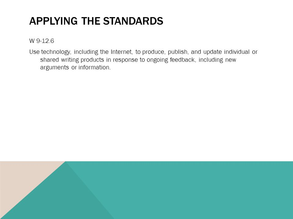 APPLYING THE STANDARDS W 9-12.6 Use technology, including the Internet, to produce, publish, and update individual or shared writing products in response to ongoing feedback, including new arguments or information.