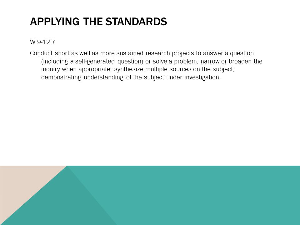 APPLYING THE STANDARDS W 9-12.7 Conduct short as well as more sustained research projects to answer a question (including a self-generated question) or solve a problem; narrow or broaden the inquiry when appropriate; synthesize multiple sources on the subject, demonstrating understanding of the subject under investigation.