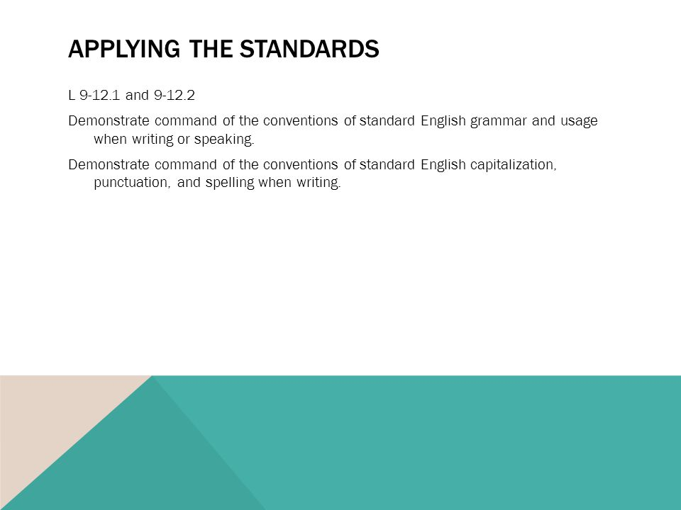 APPLYING THE STANDARDS L 9-12.1 and 9-12.2 Demonstrate command of the conventions of standard English grammar and usage when writing or speaking.