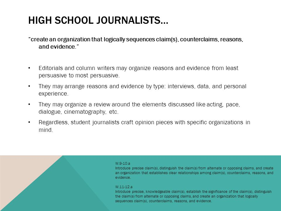 HIGH SCHOOL JOURNALISTS… create an organization that logically sequences claim(s), counterclaims, reasons, and evidence. Editorials and column writers may organize reasons and evidence from least persuasive to most persuasive.