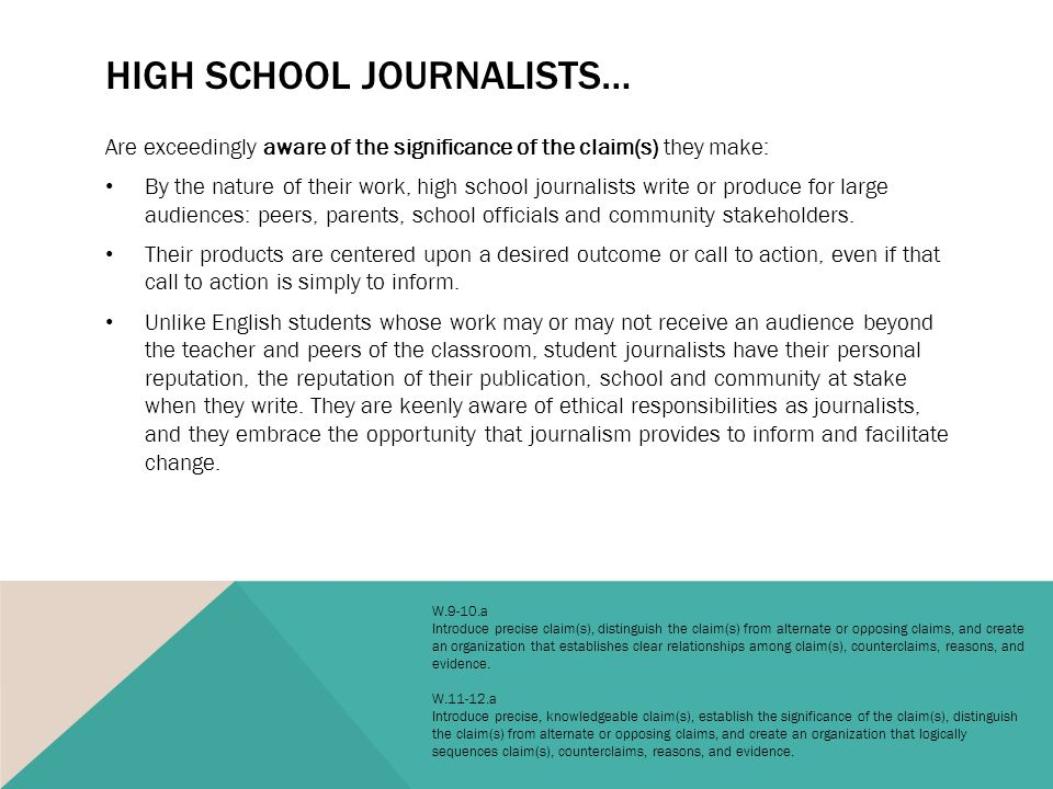 HIGH SCHOOL JOURNALISTS… Are exceedingly aware of the significance of the claim(s) they make: By the nature of their work, high school journalists write or produce for large audiences: peers, parents, school officials and community stakeholders.