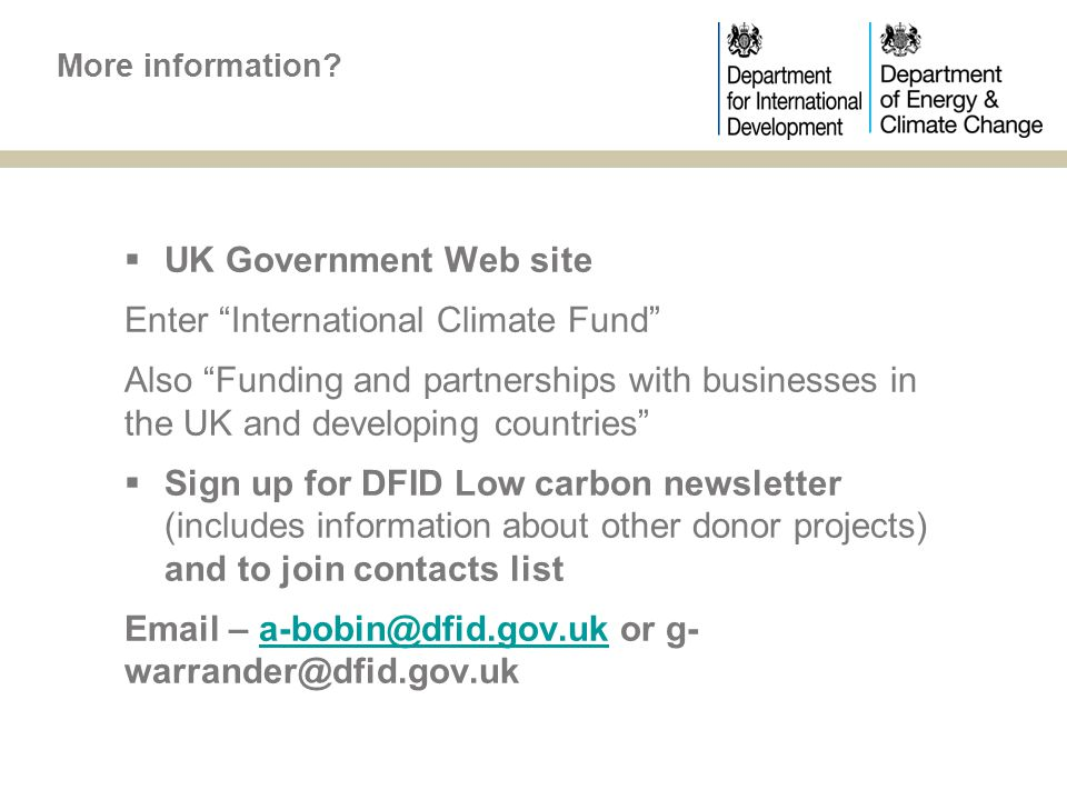  UK Government Web site Enter International Climate Fund Also Funding and partnerships with businesses in the UK and developing countries  Sign up for DFID Low carbon newsletter (includes information about other donor projects) and to join contacts list Email – a-bobin@dfid.gov.uk or g- warrander@dfid.gov.uka-bobin@dfid.gov.uk More information