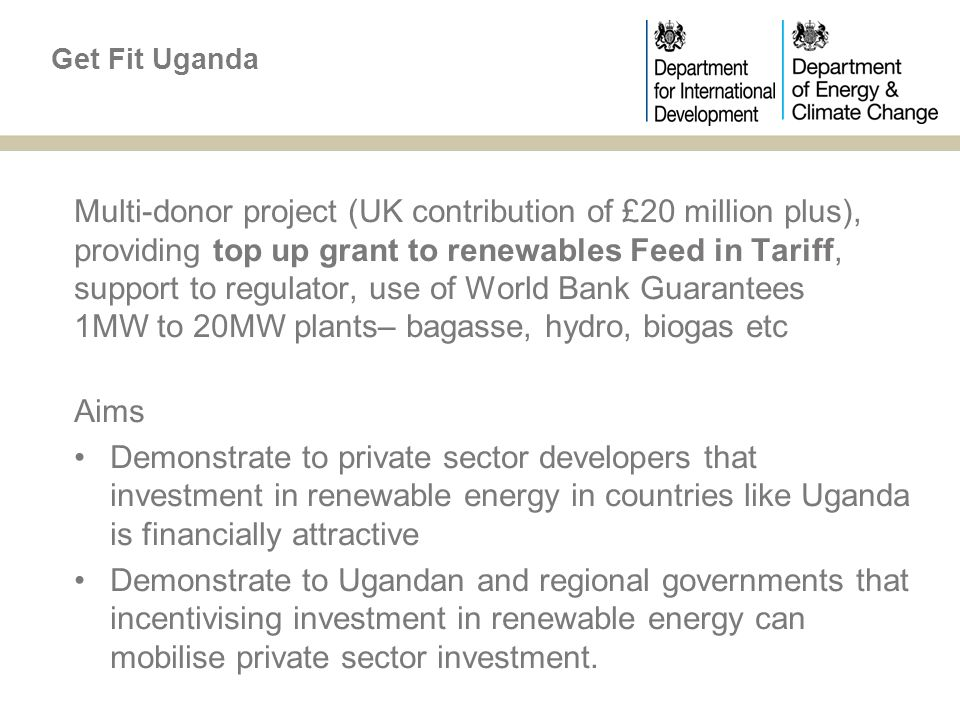 Multi-donor project (UK contribution of £20 million plus), providing top up grant to renewables Feed in Tariff, support to regulator, use of World Bank Guarantees 1MW to 20MW plants– bagasse, hydro, biogas etc Aims Demonstrate to private sector developers that investment in renewable energy in countries like Uganda is financially attractive Demonstrate to Ugandan and regional governments that incentivising investment in renewable energy can mobilise private sector investment.